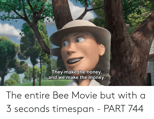 Bee Movie, Money, and Movie: They make the honey,  and we make the money. The entire Bee Movie but with a 3 seconds timespan - PART 744