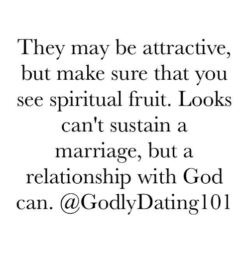 spiritualized: They may be attractive,  but make sure that you  see spiritual fruit. Looks  can't sustain a  marriage, but a  relationship with God  can. Ca Godly Dating 101