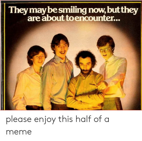 Meme, Reddit, and May: They may be smiling now, but they  are about to encounter... please enjoy this half of a meme