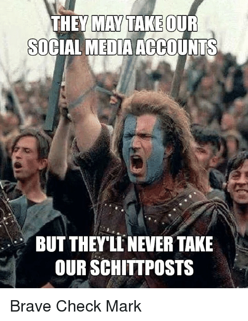 Social Media, Brave, and Media: THEY MAY TAKE QUF  SOCIAL MEDIA ACCOUNTS  BUT THEY'LNEVER TAKE  OUR SCHITTPOSTS