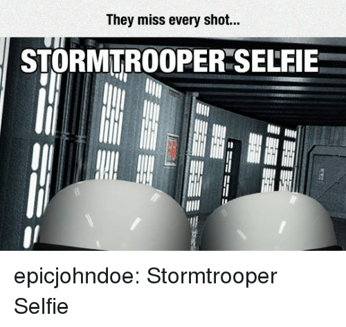 Selfie, Stormtrooper, and Tumblr: They miss every shot...  STORMTROOPER SELFIE epicjohndoe:  Stormtrooper Selfie