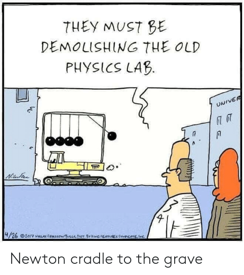 newton: THEY MUST BE  DEMOLISHING THE OLD  PHYSICS LAB  UNIVER  Nitu  4/26 20/7 NLAE ERKSSON/LLSDET BY KowG FEATUREC SYNDICATE,IMC Newton cradle to the grave