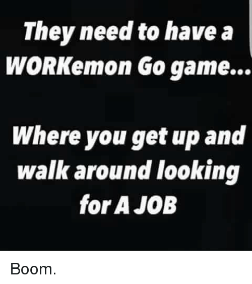 go game: They need to have a  WORKemon Go game...  Where you get up and  walk around looking  for A JOB Boom.