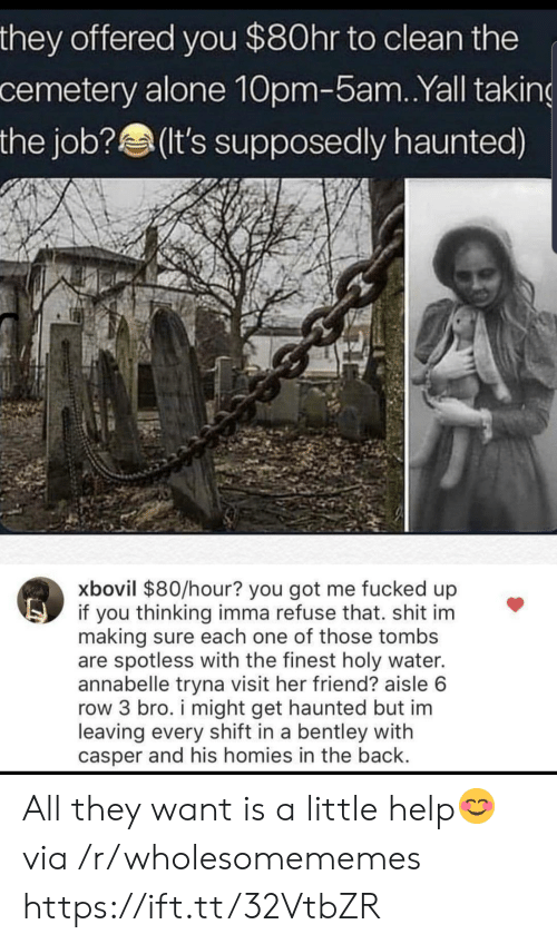 Being Alone, Casper, and Shit: they offered you $80hr to clean the  cemetery alone 10pm-5am. .Yall taking  the job?(It's supposedly haunted)  xbovil $80/hour? you got me fucked up  if you thinking imma refuse that. shit im  making sure each one of those tombs  are spotless with the finest holy water.  annabelle tryna visit her friend? aisle 6  row 3 bro. i might get haunted but im  leaving every shift in a bentley with  casper and his homies in the back. All they want is a little help😊 via /r/wholesomememes https://ift.tt/32VtbZR