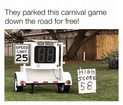 Dank, Free, and Game: They parked this carnival game  down the road for free!  YOUR SPEED  SPEED  LIMIT  25  HIGH  SCORE  |58