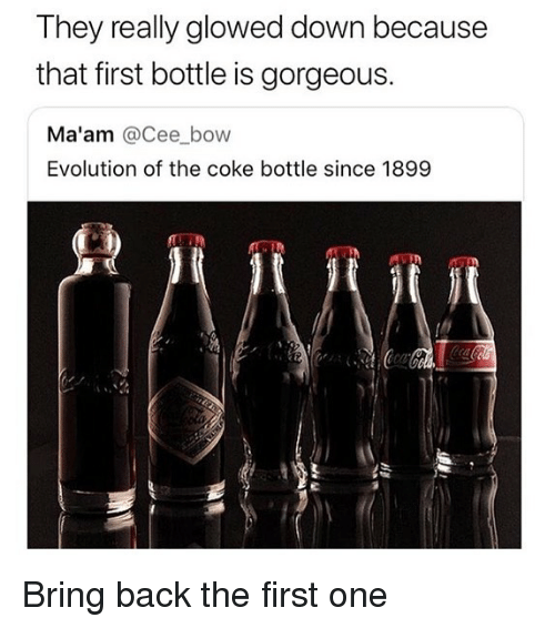 Memes, Evolution, and Gorgeous: They really glowed down because  that first bottle is gorgeous.  Ma'am @Cee bow  Evolution of the coke bottle since 1899 Bring back the first one
