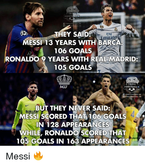 Troll Football: THEY SAID  MESSI 13 YEARS WITH BARCA  106 GOALS  RONALDO 9 YEARS WITH REAL MADRID:  105 GOALS  mirates  MJJ  TROLL  FOOTBALL  們/TROLLFOOTBALL.HD  @rTROLLFOOTBALL.HD  BUT THEY NEVER SAID:  Raku  MESSI SCORED THAT 100 GOALS  IN 128 APPEARANCES  WHILE, RONALDO SCORED THAT  105 GOALS IN 163 APPEARANCES Messi 🔥