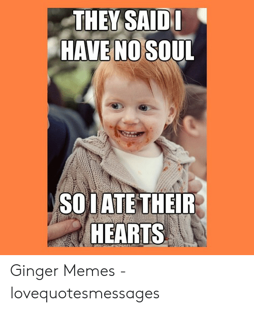 Ginger Snap Meme: THEY SAIDI  HAVE NO SOUL  SOIATE THEIR  HEARTS Ginger Memes - lovequotesmessages