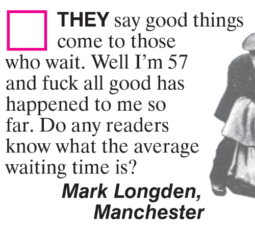 Fuck All: THEY say good things  come to those  who wait. Well I'm 57  and fuck all good has  happened to me so  far. Do any readers  know what the average  waiting time is?  Mark Longden,  Manchester