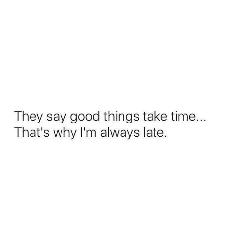 Thats Why: They say good things take time...  That's why I'm always late.