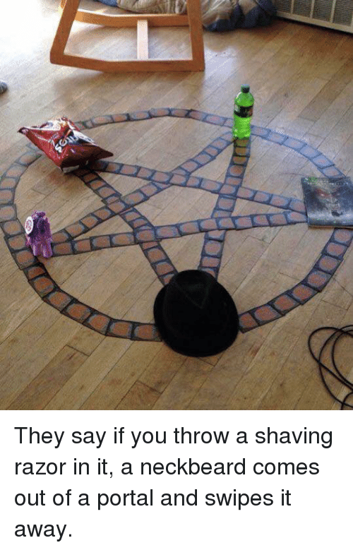 Neckbeards: They say if you throw a shaving razor in it, a neckbeard comes out of a portal and swipes it away.