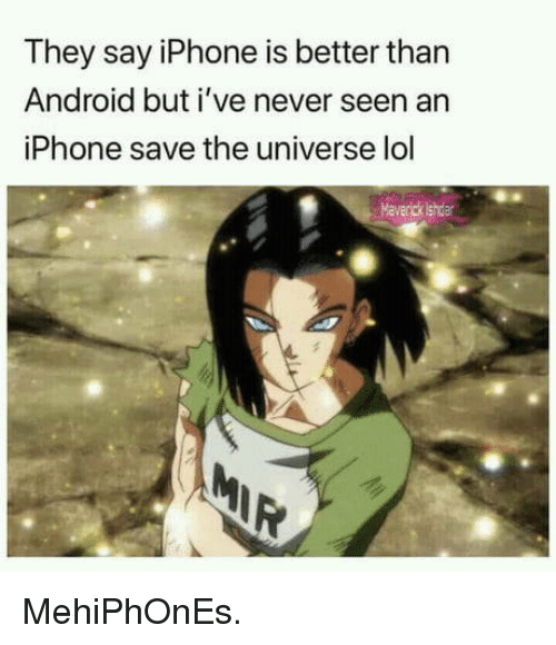 maverick: They say iPhone is better than  Android but i've never seen an  iPhone save the universe lol  Maverick ishdar MehiPhOnEs.