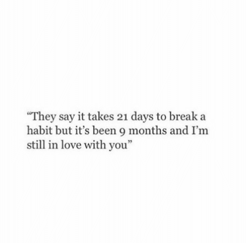 """Love, Say It, and Break: """"They say it takes 21 days to break a  habit but it's been 9 months and I'm  still in love with you""""  95"""