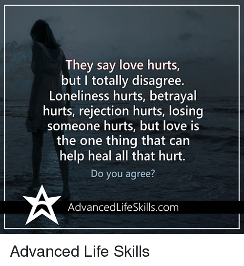 Memes, Loneliness, and 🤖: They say love hurts  but I totally disagree.  Loneliness hurts, betrayal  hurts, rejection hurts, losing  someone hurts, but love is  the one thing that can  help heal all that hurt.  Do you agree?  Advanced LifeSkills.com Advanced Life Skills