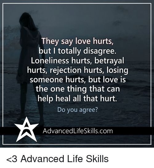 Memes, Loneliness, and 🤖: They say love hurts  but I totally disagree.  Loneliness hurts, betrayal  hurts, rejection hurts, losing  someone hurts, but love is  the one thing that can  help heal all that hurt.  Do you agree?  Advanced LifeSkills.com <3 Advanced Life Skills
