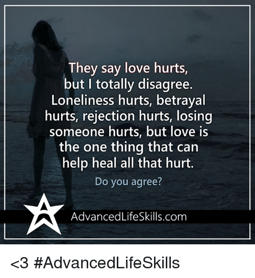 Memes, Loneliness, and 🤖: They say love hurts  but I totally disagree.  Loneliness hurts, betrayal  hurts, rejection hurts, losing  someone hurts, but love is  the one thing that can  help heal all that hurt.  Do you agree?  Advanced LifeSkills.com <3 #AdvancedLifeSkills