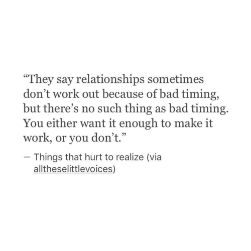 "Bad, Relationships, and Work: ""They say relationships sometimes  don't work out because of bad timing,  but there's no such thing as bad timing.  work, or you don't.""hough to make it  Things that hurt to realize (via  alltheselittlevoices,)"