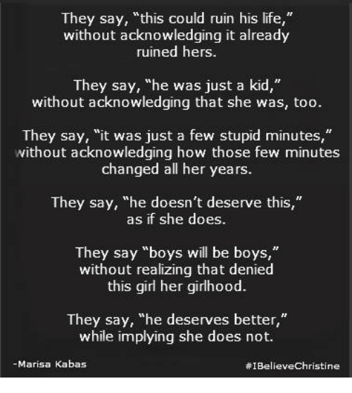 """boys will be boys: They say,""""this could ruin his life,""""  without acknowledging it already  ruined hers.  They say, """"he was just a kid,""""  without acknowledging that she was, too.  They say, """"it was just a few stupid minutes,""""  without acknowledging how those few minutes  changed all her years.  They say, """"he doesn't deserve this""""  as if she does  They say """"boys will be boys,""""  without realizing that denied  this girl her girlhood.  They say, """"he deserves better,""""  while implying she does not.  -Marisa Kabas"""