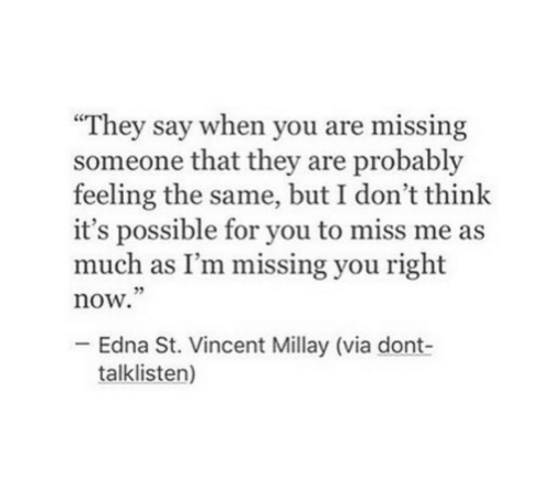 """missing someone: """"They say when you are missing  someone that they are probably  feeling the same, but I don't think  it's possible for you to miss me as  much as I'm missing you right  now.  05  Edna St. Vincent Millay (via dont-  talklisten)"""