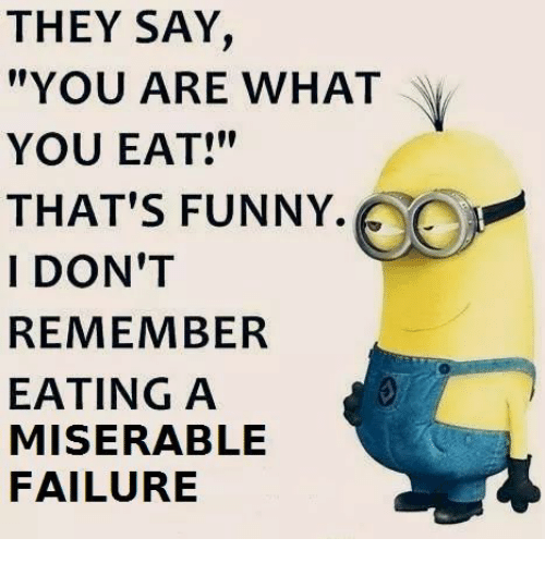 """Thats Funny: THEY SAY,  """"YOU ARE WHAT  YOU EAT!""""  THAT'S FUNNY.  I DON'T  REMEMBER  EATING A  MISERABLE  FAILURE"""
