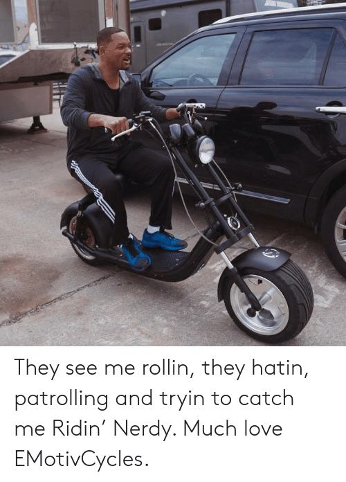 rollin: They see me rollin, they hatin, patrolling and tryin to catch me Ridin' Nerdy. Much love EMotivCycles.