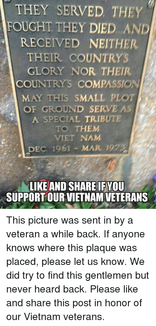 Vietnam, Compassion, and Never: THEY SERVED THEY  FOUGHT THEY DIED. AND  RECEIVED NEITHER  THEIR COUNTRYS  GLORY NOR THEIR  COUNTRYS COMPASSION  MAY THIS SMALL PLOT  OF GROUND SERVE AS  A SPECIAL TRIBUTE  TO THEM  VIET NAM  DEC  DEC 1961 - MAR 197  LIKE AND SHARE IF YOU  SUPPORT OUR VIETNAM VETERANS This picture was sent in by a veteran a while back. If anyone knows where this plaque was placed, please let us know. We did try to find this gentlemen but never heard back. Please like and share this post in honor of our Vietnam veterans.