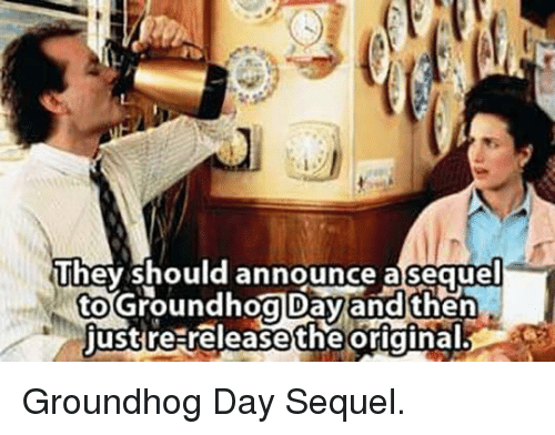 groundhog: They should announce  asequel  to  just  Groundhog Dayand then  re releasetheoriginal <p>Groundhog Day Sequel.</p>