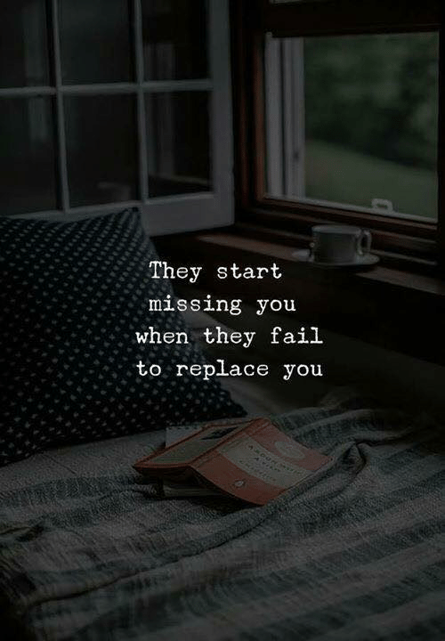 Fail, They, and You: They start  missing you  when they fail  to replace you