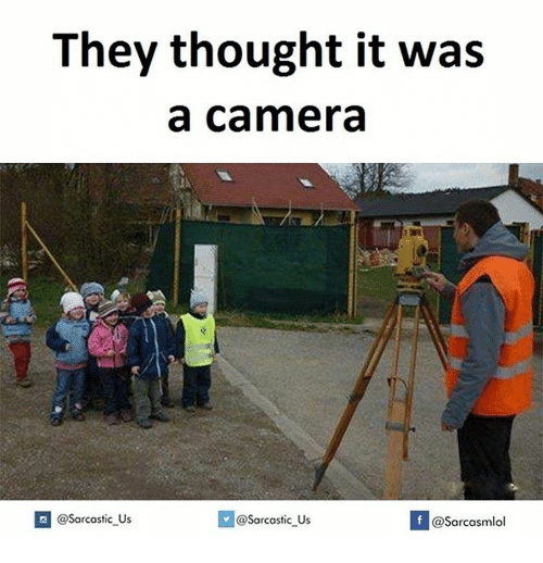 Sarcasting: They thought it was  a Camera  @sarcastic Us  sarcastic us  If @Sarcasmlol