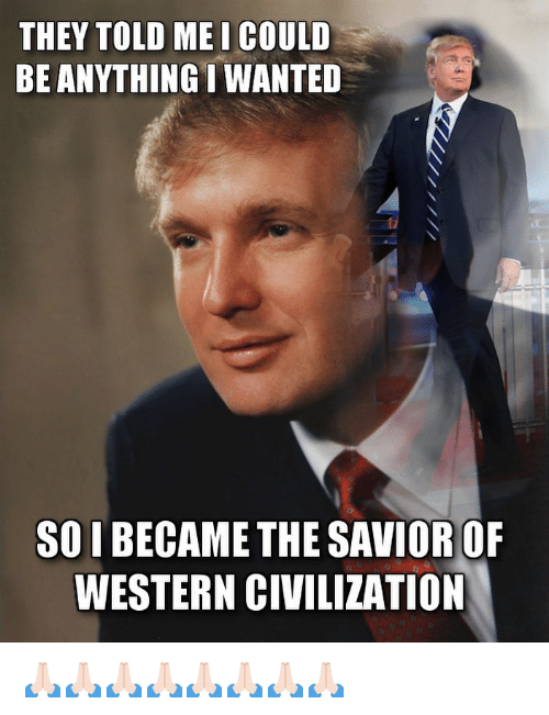 Memes, Western, and 🤖: THEY TOLD ME I COULD  BE ANYTHING I WANTED  SO I BECAME THE SAVIOR OF  WESTERN CIVILIZATION 🙏🏻🙏🏻🙏🏻🙏🏻🙏🏻🙏🏻🙏🏻🙏🏻