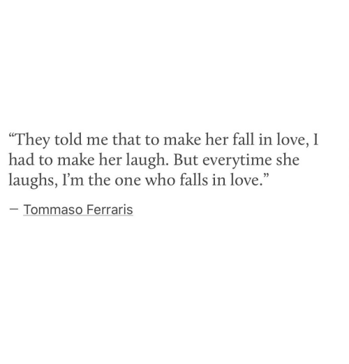 """Fall, Love, and Her: """"They told me that to make her fall in love, I  had to make her laugh. But everytime she  laughs, I'm the one who falls in love.""""  Tommaso Ferraris"""