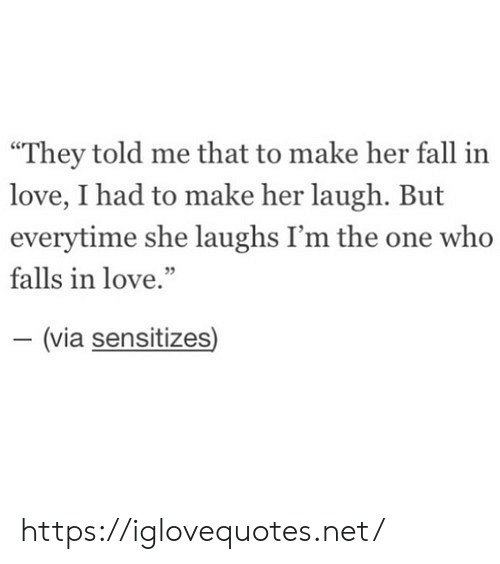 "Fall, Love, and Her: ""They told me that to make her fall in  love, I had to make her laugh. But  everytime she laughs I'm the one who  falls in love.""  - (via sensitizes) https://iglovequotes.net/"