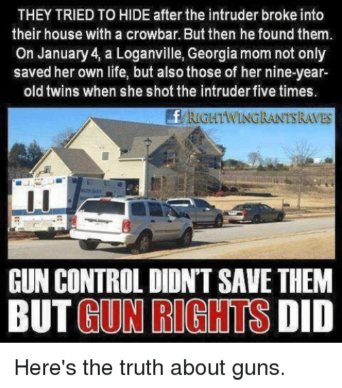 Guns, Life, and Memes: THEY TRIED TO HIDE after the intruder broke into  their house with a crowbar. But then he found them.  On January 4, a Loganville, Georgia mom not only  saved her own life, but also those of her nine-year  old twins when she shot the intruder five times  RIGHTWINGRANTSRAVES  GUN CONTROL DIDN'T SAVE THEM  BUT GUN RIGHTS DID Here's the truth about guns.