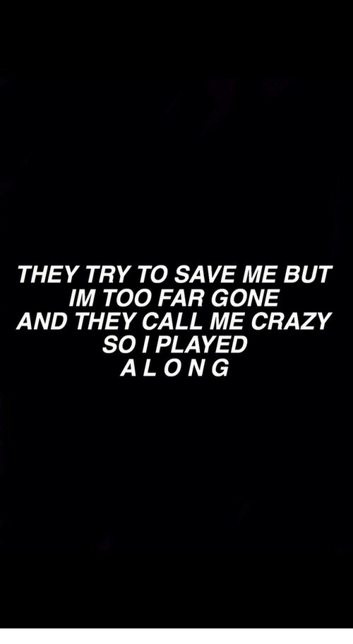 They Call Me: THEY TRY TO SAVE ME BUT  IM TOO FAR GONE  AND THEY CALL ME CRAZY  SO I PLAYED  ALONG
