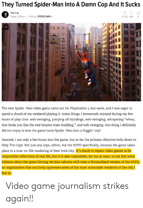 """swinging: They Turned Spider-Man Into A Damn Cop And It Sucks  Tom Ley  Today 2:59pm  Filed to: SPIDER-MAN  61.2K 478 5  เพื  The new Spider-Man video game came out for PlayStation 4 last week, and I was eager to  hours of play time: web swinging, jumping off buildings, web swinging, whispering """"whoa,  that looks just like ihe c al ) inipun siai e ) Building, and we ) s o ginj:-One th cle in izły  did not enjoy is how the game turns Spider-Man into a friggin' cop!  Granted, I am only a few hours into the game, but so far the primary objective boils down to  Help The Cops. Not just any cops, either, but the NYPD specifically, because the game takes  place in a true-to-life rendering of New York City. It's dumb to expect video games to be  responsible reflections of real life, but it is also impossible, for me at least, to not feel some  ickiness about the game forcing me into cahoots with even a fictionalized version of the NYPD  an organization that routinely oppresses some of the most vulnerable residents of the city I  ive in Video game journalism strikes again!!"""