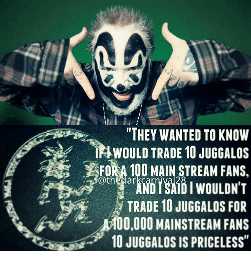 """Anaconda, Memes, and 🤖: """"THEY WANTED TO KNOW  &WOULD TRADE 10 JUGGALOS  FORA 100 MAINSTREAM FANS.  @thedar  TRADE 10 JUGGALOS FOR  r ise. 써00,000 MAINSTREAM FANS  10 JUGGALOS IS PRICELESS"""""""