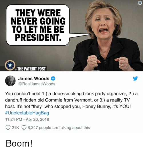 """Organizer: THEY WERE  NEVER GOING  TO LET ME BE  PRESIDENT.  e THE PATRIOT POST  James Woods  @RealJamesWoods  You couldn't beat 1.) a dope-smoking block party organizer, 2.) a  dandruff ridden old Commie from Vermont, or 3.) a reality TV  host. It's not """"they"""" who stopped you, Honey Bunny, it's YOU!  #UnelectableHagBag  11:24 PM - Apr 20, 2018  21K 8,347 people are talking about this Boom!"""