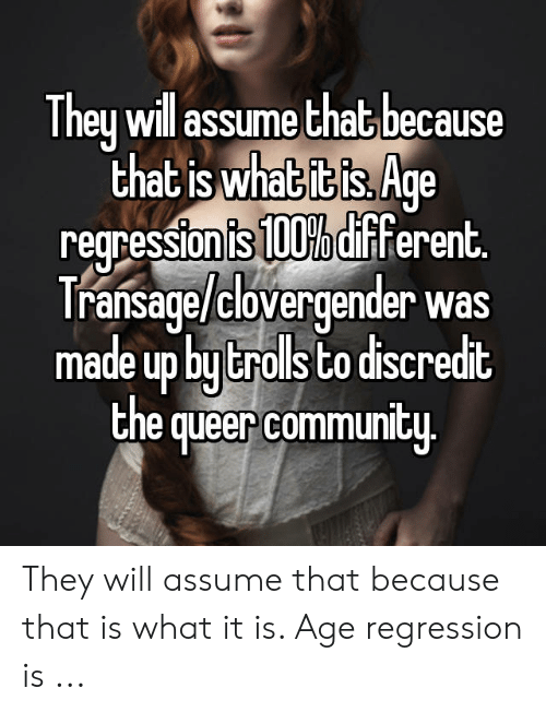 Clovergender Meme: They will assume that because  that is what it is. Age  regression is 100% different  Transage/clovergender was  made up by trolls to discredit  the queer community They will assume that because that is what it is. Age regression is ...