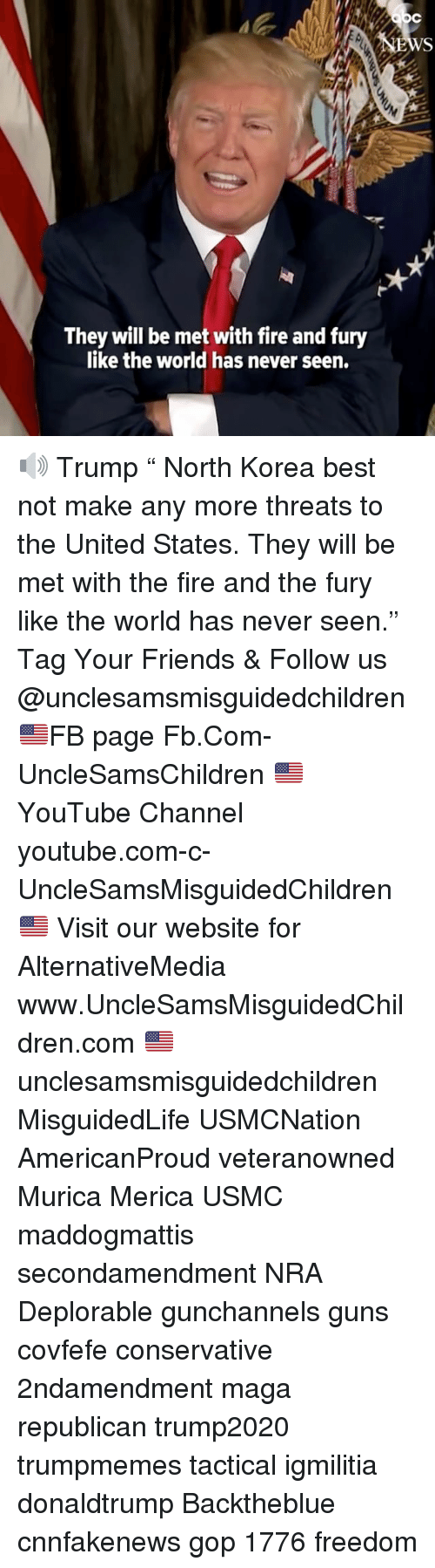 """Covfefe: They will be met with fire and fury  like the world has never seen. 🔊 Trump """" North Korea best not make any more threats to the United States. They will be met with the fire and the fury like the world has never seen."""" Tag Your Friends & Follow us @unclesamsmisguidedchildren 🇺🇸FB page Fb.Com-UncleSamsChildren 🇺🇸YouTube Channel youtube.com-c-UncleSamsMisguidedChildren 🇺🇸 Visit our website for AlternativeMedia www.UncleSamsMisguidedChildren.com 🇺🇸 unclesamsmisguidedchildren MisguidedLife USMCNation AmericanProud veteranowned Murica Merica USMC maddogmattis secondamendment NRA Deplorable gunchannels guns covfefe conservative 2ndamendment maga republican trump2020 trumpmemes tactical igmilitia donaldtrump Backtheblue cnnfakenews gop 1776 freedom"""