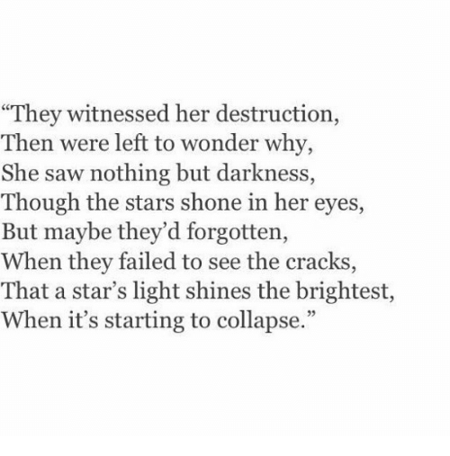 """Shone: """"They witnessed her destruction,  Then were left to wonder why,  She saw nothing but darkness,  Though the stars shone in her eyes,  But maybe they'd forgotten,  When they failed to see the cracks  That a star's light shines the brightest,  When it's starting to collapse."""""""
