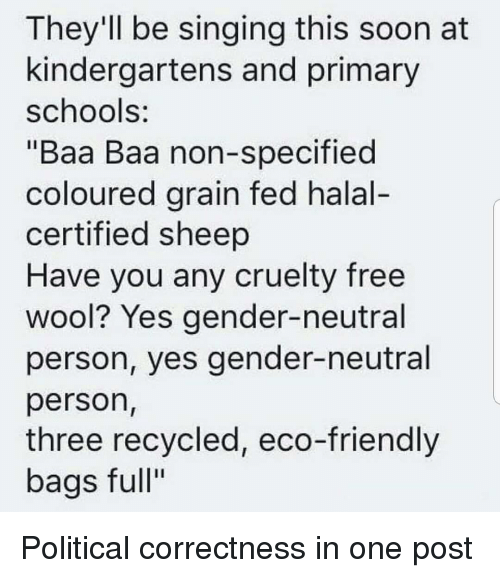 Reddit, Singing, and Soon...: They'll be singing this soon at  kindergartens and primary  schools:  Baa Baa non-specified  coloured arain fed halal  certified sheep  Have you any cruelty free  wool? Yes gender-neutral  person, yes gender-neutral  person,  three recycled, eco-friendly  bags full""