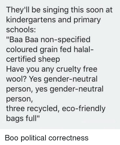 "Boo, Singing, and Soon...: They'll be singing this soon at  kindergartens and primary  schools:  ""Baa Baa non-specified  coloured grain fed halal-  certified sheep  Have you any cruelty free  wool? Yes gender-neutral  person, yes gender-neutral  person,  three recycled, eco-friendly  bags full"""