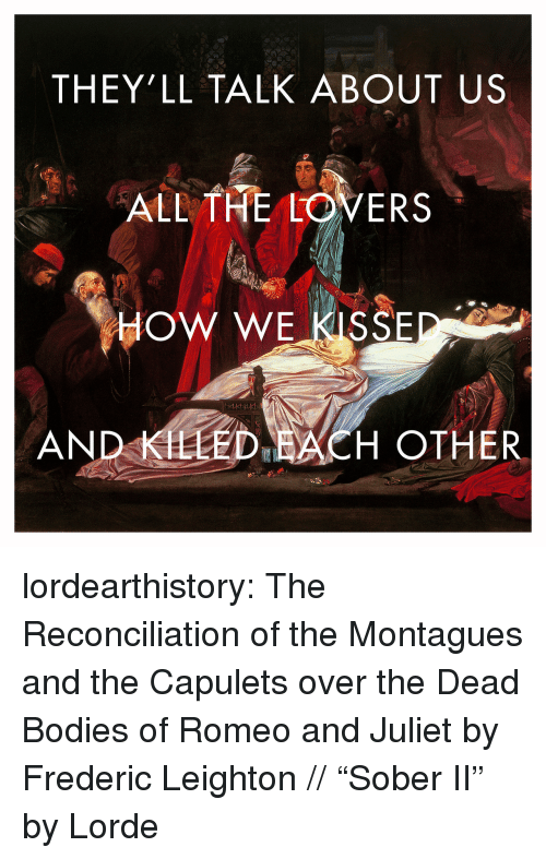 "About Us: THEY'LL TALK ABOUT US  ALL THE LOVERS  HOW WE KISSE  AND KLLED ACH OTHER lordearthistory:  The Reconciliation of the Montagues and the Capulets over the Dead Bodies of Romeo and Juliet by Frederic Leighton // ""Sober II"" by Lorde"