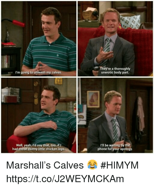 body part: They're a thoroughly  unerotic body part.  I'm going to unleash my calves  Well, yeah, I'd say that, too, ifI  had those skinny little chicken legs  I'lI be waiting by t  phone for your apology Marshall's Calves 😂 #HIMYM https://t.co/J2WEYMCKAm