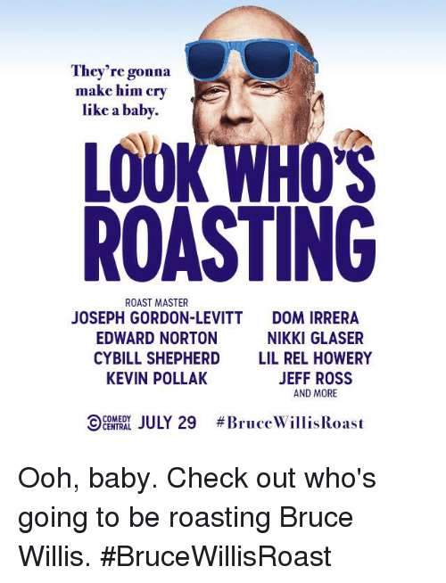 norton: They're gonna  make him cry  like a baby.  LOOK WHO  ROASTING  ROAST MASTER  JOSEPH GORDON-LEVITT  EDWARD NORTON  CYBILL SHEPHERD  KEVIN POLLAK  DOM IRRERA  NIKKI GLASER  LIL REL HOWERY  JEFF ROSS  AND MORE  9: A LJULY 29  Ooh, baby. Check out who's going to be roasting Bruce Willis. #BruceWillisRoast