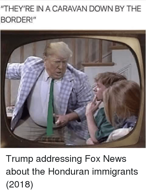 """caravan: """"THEY'RE IN A CARAVAN DOWN BY THE  BORDER! Trump addressing Fox News about the Honduran immigrants (2018)"""