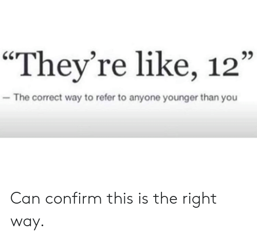 """Refer: """"They're like, 12""""  C0  The correct way to refer to anyone younger than you Can confirm this is the right way."""