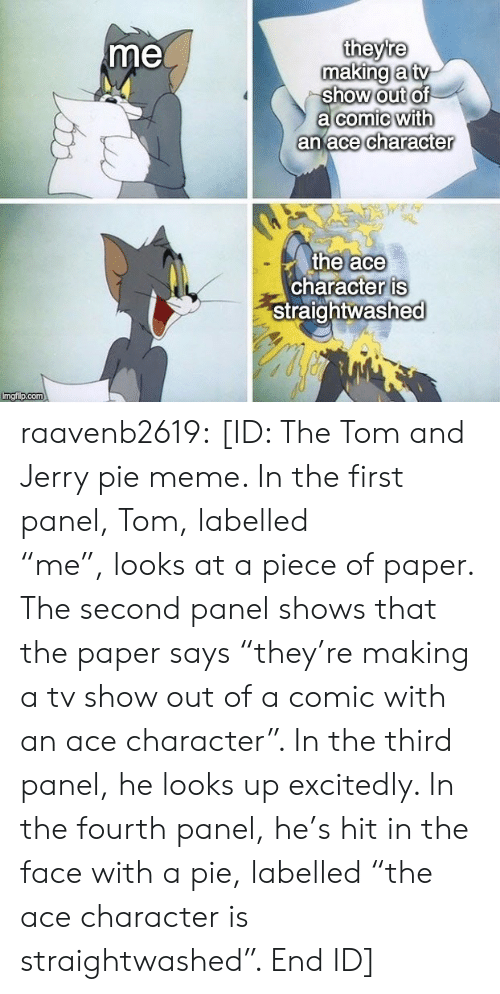 "Tom And: theyre  making a tv  show out of  a comic with  an ace character  me  the ace  character is  Straightwashed  Imgi p.com raavenb2619:  [ID: The Tom and Jerry pie meme. In the first panel, Tom, labelled ""me"", looks at a piece of paper. The second panel shows that the paper says ""they're making a tv show out of a comic with an ace character"". In the third panel, he looks up excitedly. In the fourth panel, he's hit in the face with a pie, labelled ""the ace character is straightwashed"". End ID]"