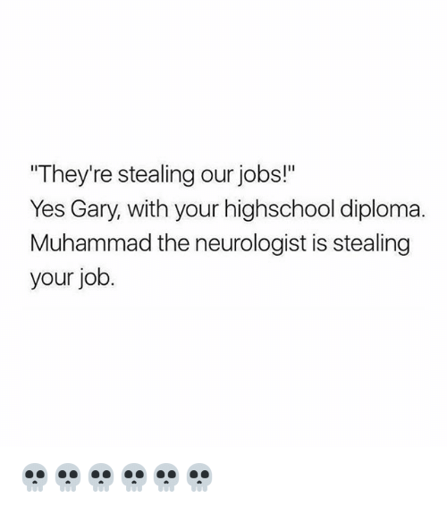 """Memes, Jobs, and Muhammad: They're stealing our jobs!""""  Yes Gary, with your highschool diploma.  Muhammad the neurologist is stealing  your job. 💀💀💀💀💀💀"""