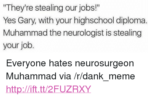"""Dank, Meme, and Http: They're stealing our jobs!""""  Yes Gary, with your highschool diploma.  Muhammad the neurologist is stealing  your job <p>Everyone hates neurosurgeon Muhammad via /r/dank_meme <a href=""""http://ift.tt/2FUZRXY"""">http://ift.tt/2FUZRXY</a></p>"""